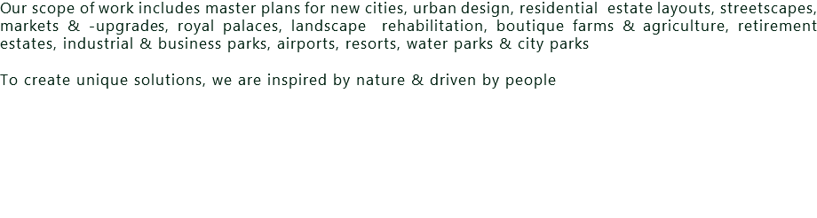 Our scope of work includes master plans for new cities, urban design, residential estate layouts, streetscapes, markets & -upgrades, royal palaces, landscape rehabilitation, boutique farms & agriculture, retirement estates, industrial & business parks, airports, resorts, water parks & city parks To create unique solutions, we are inspired by nature & driven by people